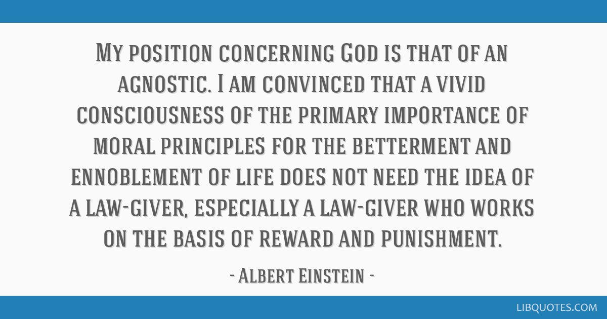 My position concerning God is that of an agnostic. I am convinced that a vivid consciousness of the primary importance of moral principles for the...