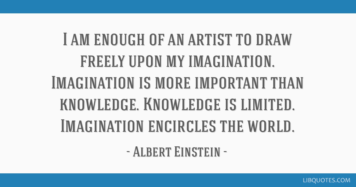I am enough of an artist to draw freely upon my imagination. Imagination is more important than knowledge. Knowledge is limited. Imagination...
