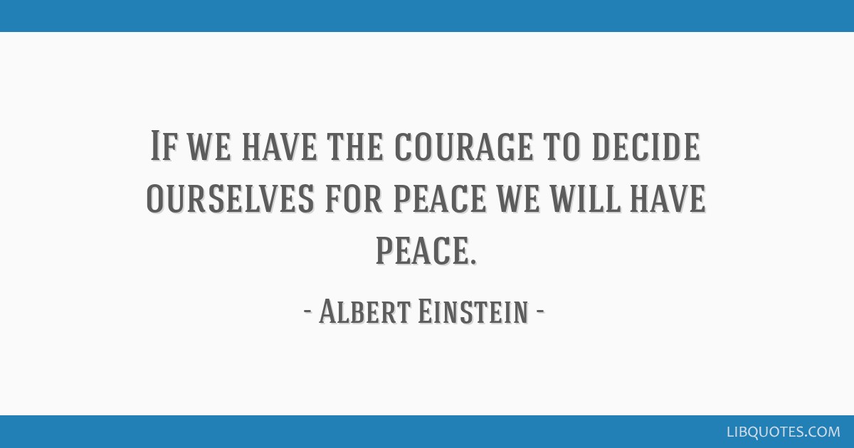 If we have the courage to decide ourselves for peace we will have peace.