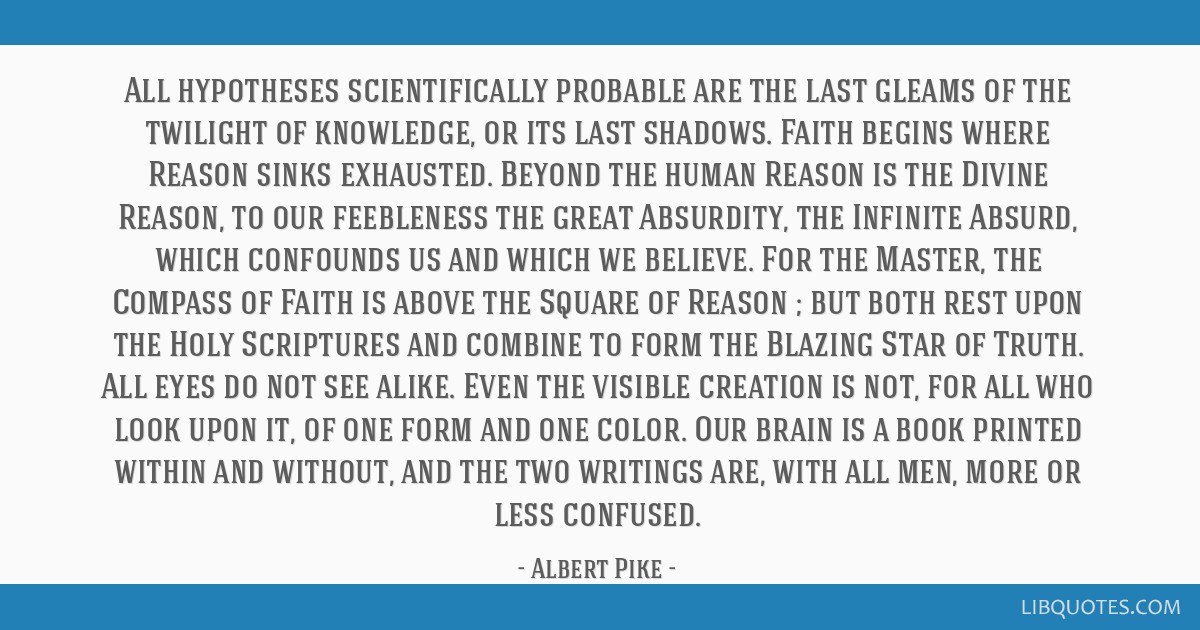 All hypotheses scientifically probable are the last gleams of the twilight of knowledge, or its last shadows. Faith begins where Reason sinks...