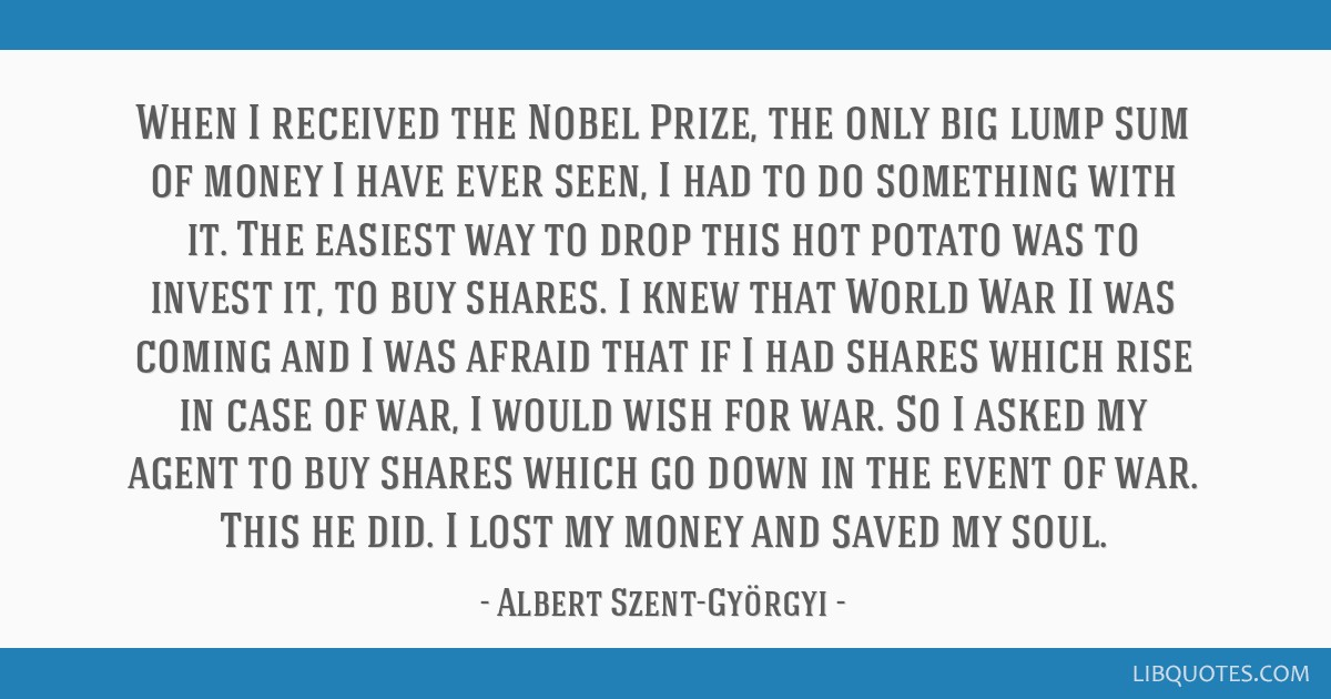 When I received the Nobel Prize, the only big lump sum of money I have ever seen, I had to do something with it. The easiest way to drop this hot...