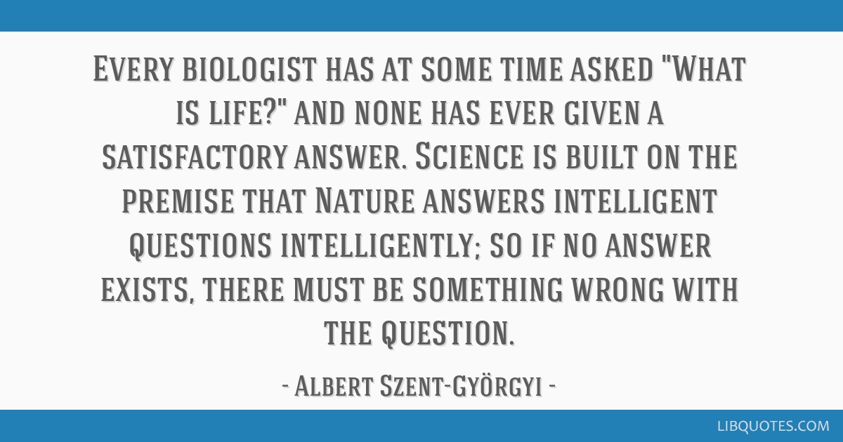 Every biologist has at some time asked What is life? and none has ever given a satisfactory answer. Science is built on the premise that Nature...