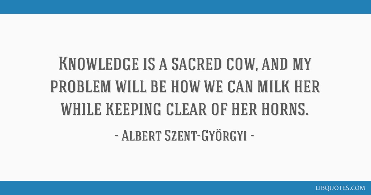 Knowledge is a sacred cow, and my problem will be how we can milk her while keeping clear of her horns.