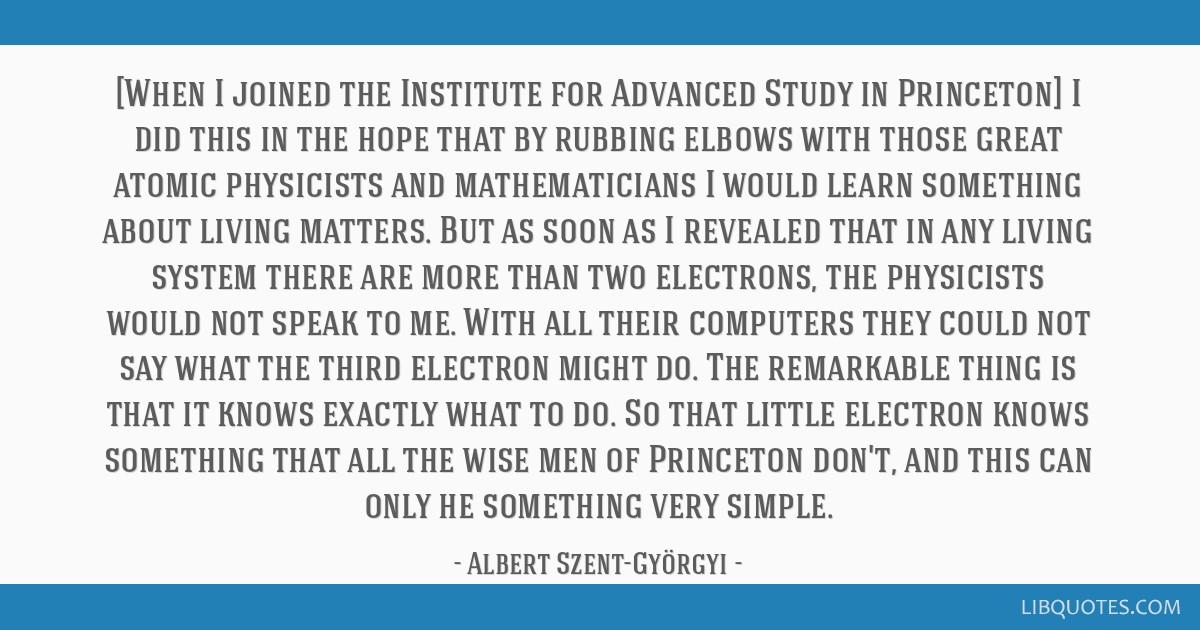 [When I joined the Institute for Advanced Study in Princeton] I did this in the hope that by rubbing elbows with those great atomic physicists and...