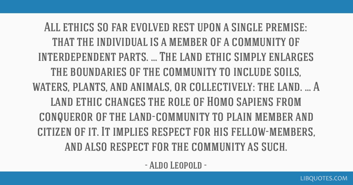 All ethics so far evolved rest upon a single premise: that the individual is a member of a community of interdependent parts. … The land ethic...