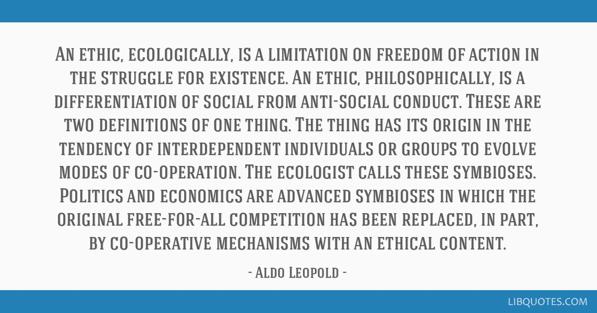 An ethic, ecologically, is a limitation on freedom of action in the struggle for existence. An ethic, philosophically, is a differentiation of social ...