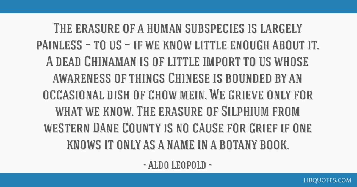 The erasure of a human subspecies is largely painless — to us — if we know little enough about it. A dead Chinaman is of little import to us...