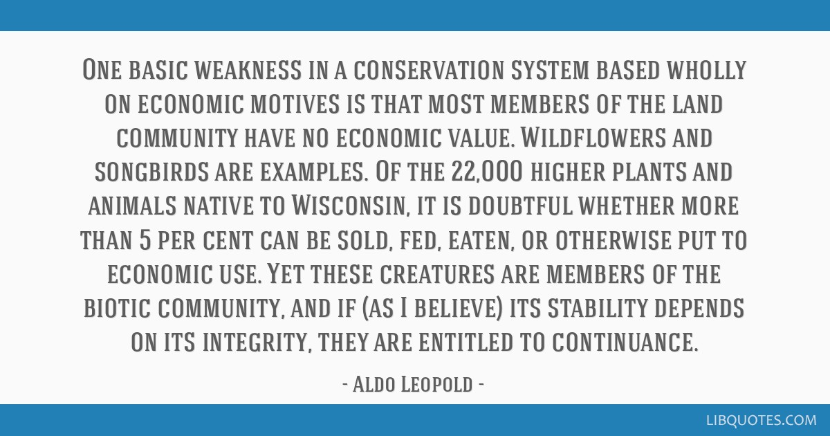 One basic weakness in a conservation system based wholly on economic motives is that most members of the land community have no economic value....