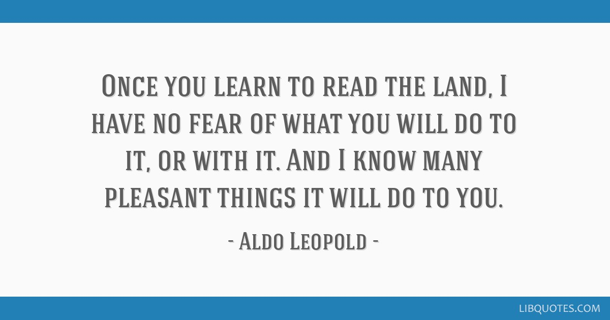 Once you learn to read the land, I have no fear of what you will do to it, or with it. And I know many pleasant things it will do to you.