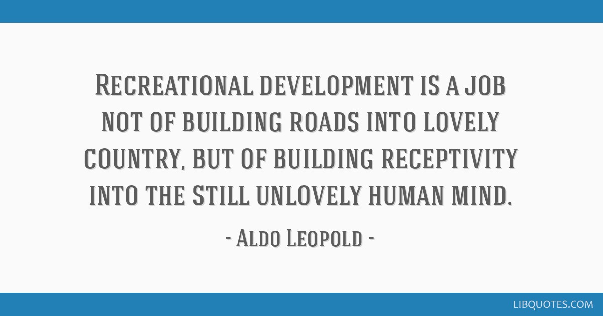 Recreational development is a job not of building roads into lovely country, but of building receptivity into the still unlovely human mind.