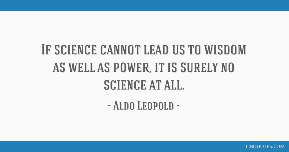 If science cannot lead us to wisdom as well as power, it is surely no science at all.
