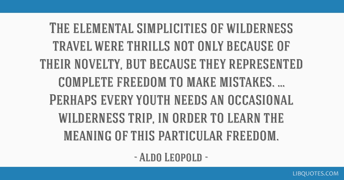 The elemental simplicities of wilderness travel were thrills not only because of their novelty, but because they represented complete freedom to make ...