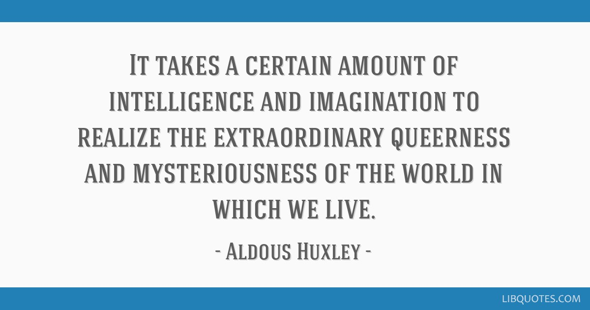 It takes a certain amount of intelligence and imagination to realize the extraordinary queerness and mysteriousness of the world in which we live.