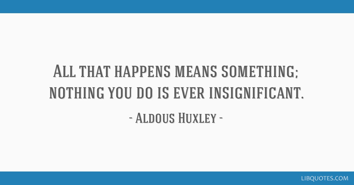 All that happens means something; nothing you do is ever insignificant.