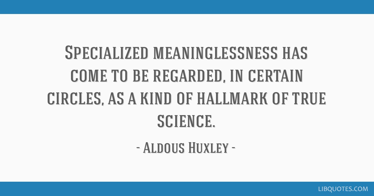 Specialized meaninglessness has come to be regarded, in certain circles, as a kind of hallmark of true science.