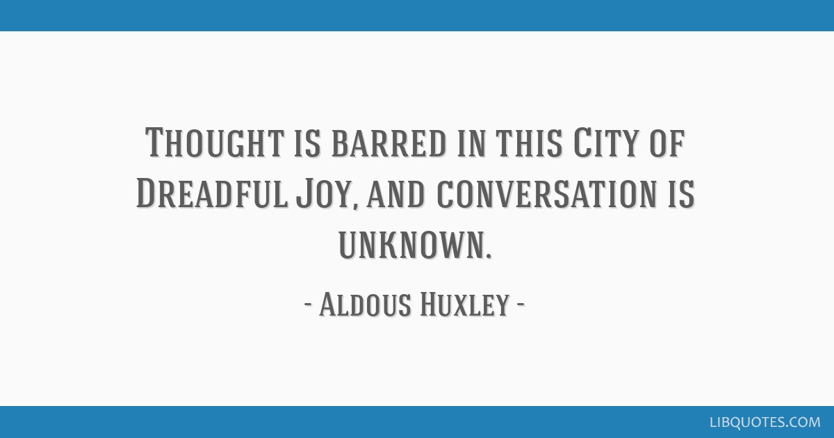 Thought is barred in this City of Dreadful Joy, and conversation is unknown.