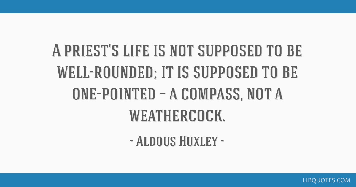 A priest's life is not supposed to be well-rounded; it is supposed to be one-pointed – a compass, not a weathercock.