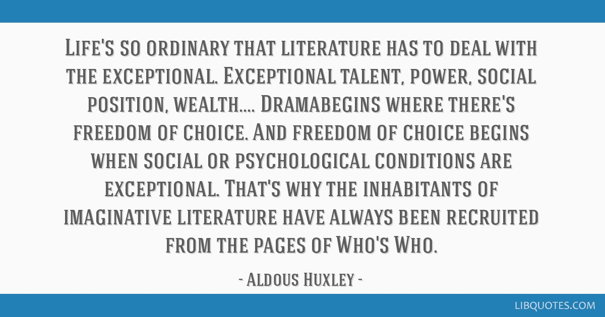 Life's so ordinary that literature has to deal with the exceptional. Exceptional talent, power, social position, wealth.... Dramabegins where there's ...