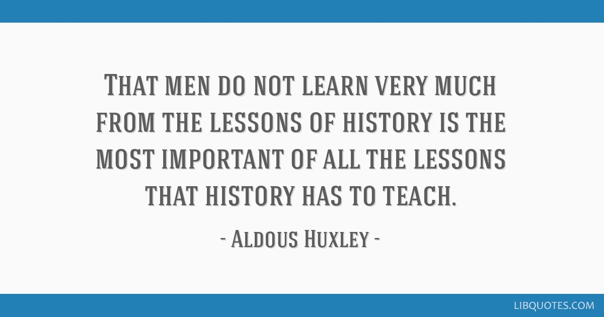 That men do not learn very much from the lessons of history is the most important of all the lessons that history has to teach.