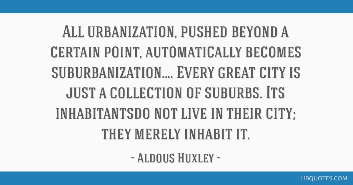 All urbanization, pushed beyond a certain point, automatically becomes suburbanization.... Every great city is just a collection of suburbs. Its...