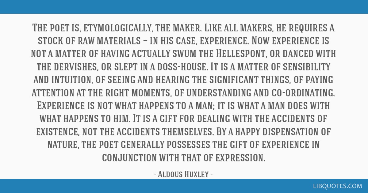 The poet is, etymologically, the maker. Like all makers, he requires a stock of raw materials — in his case, experience. Now experience is not a...
