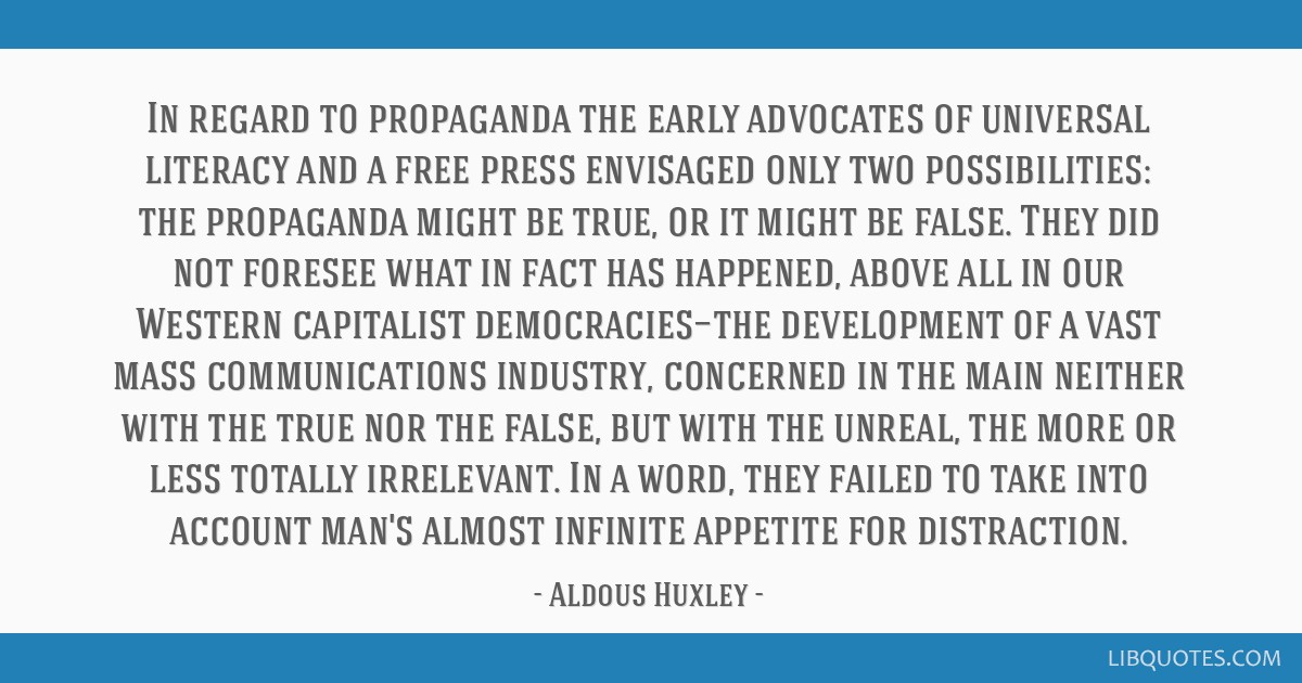 In regard to propaganda the early advocates of universal literacy and a free press envisaged only two possibilities: the propaganda might be true, or ...