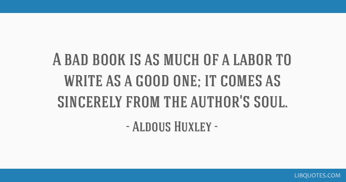 A bad book is as much of a labor to write as a good one; it comes as sincerely from the author's soul.