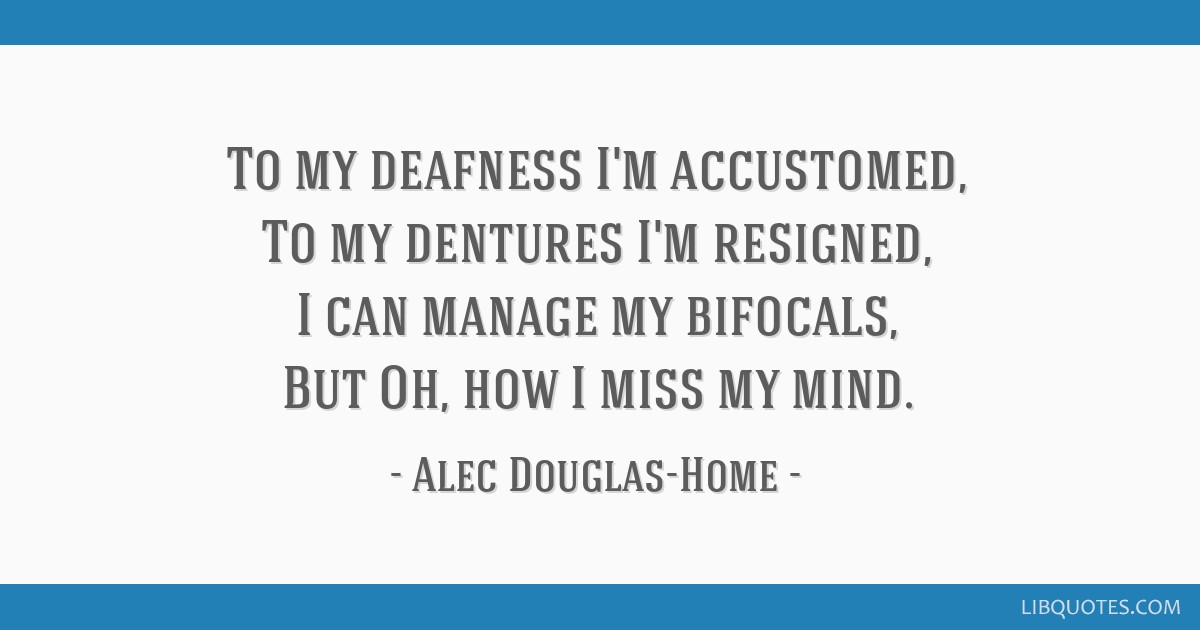 To My Deafness Im Accustomed To My Dentures Im Resigned I Can