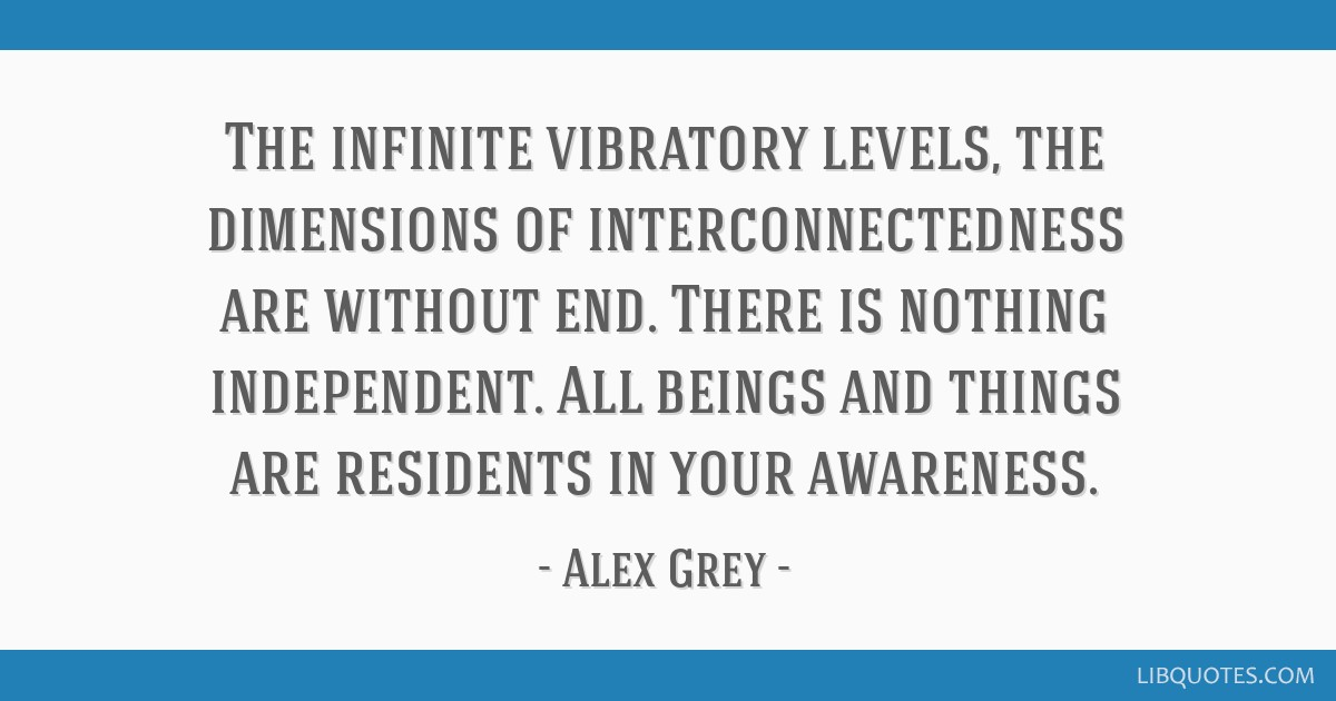 The infinite vibratory levels, the dimensions of interconnectedness are without end. There is nothing independent. All beings and things are...