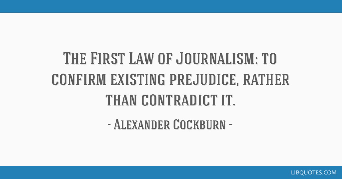 The First Law of Journalism: to confirm existing prejudice, rather than contradict it.