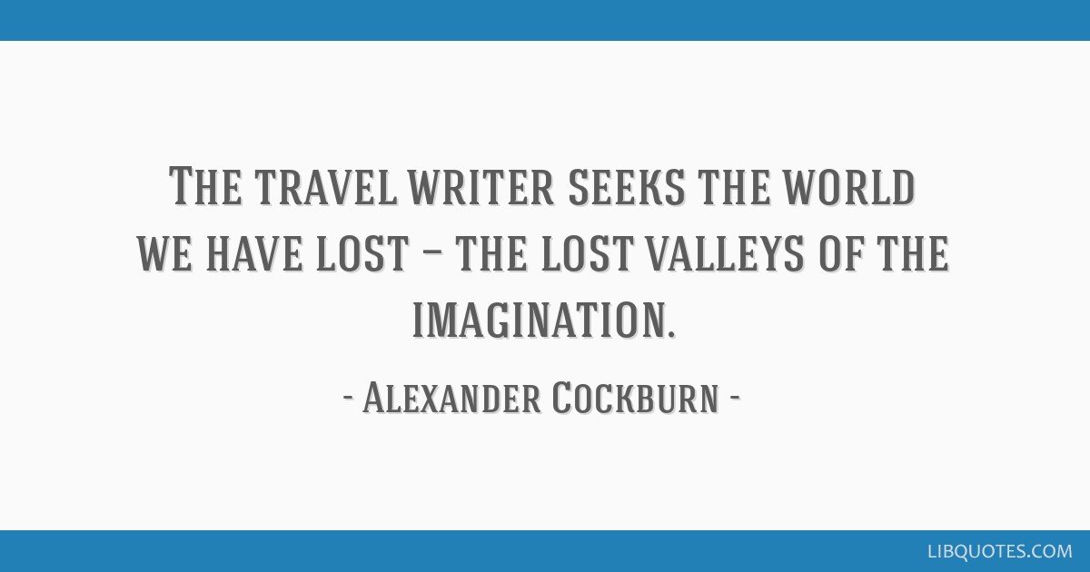 The travel writer seeks the world we have lost — the lost valleys of the imagination.