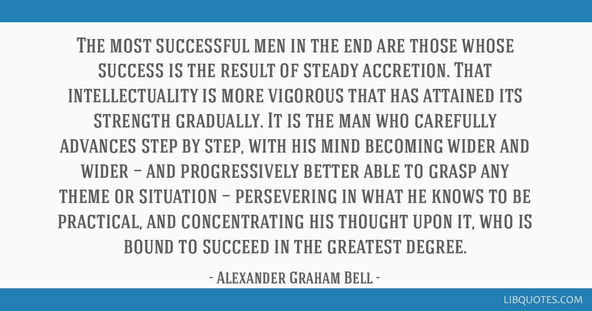 The most successful men in the end are those whose success is the result of steady accretion. That intellectuality is more vigorous that has attained ...