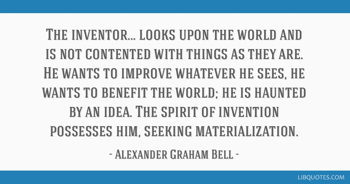 The inventor... looks upon the world and is not contented with things as they are. He wants to improve whatever he sees, he wants to benefit the...