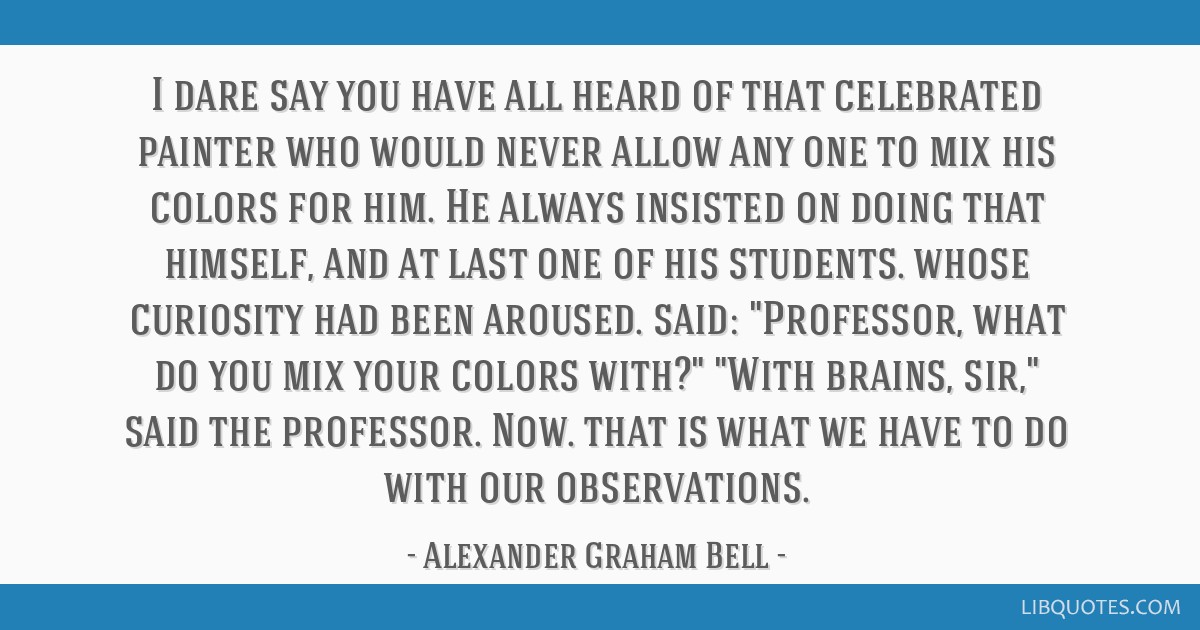I dare say you have all heard of that celebrated painter who would never allow any one to mix his colors for him. He always insisted on doing that...