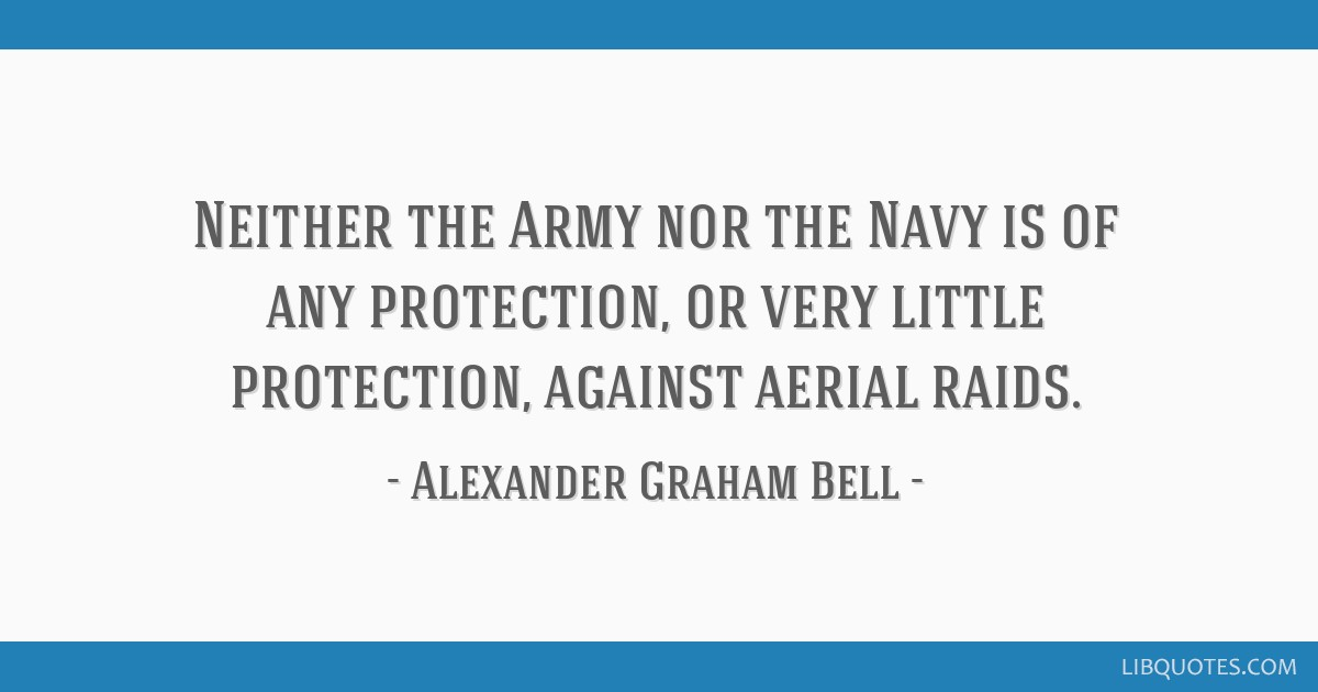 Neither the Army nor the Navy is of any protection, or very little protection, against aerial raids.