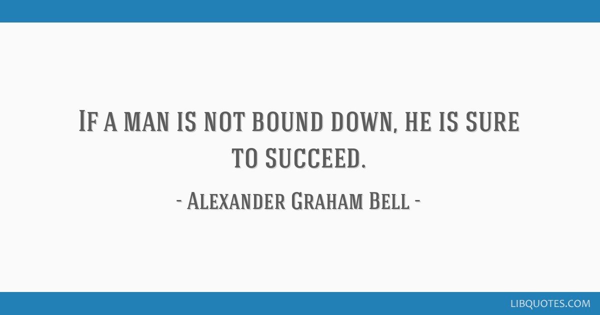 If a man is not bound down, he is sure to succeed.