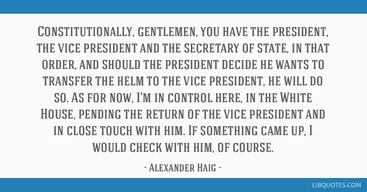 Constitutionally, gentlemen, you have the president, the vice president and the secretary of state, in that order, and should the president decide he ...