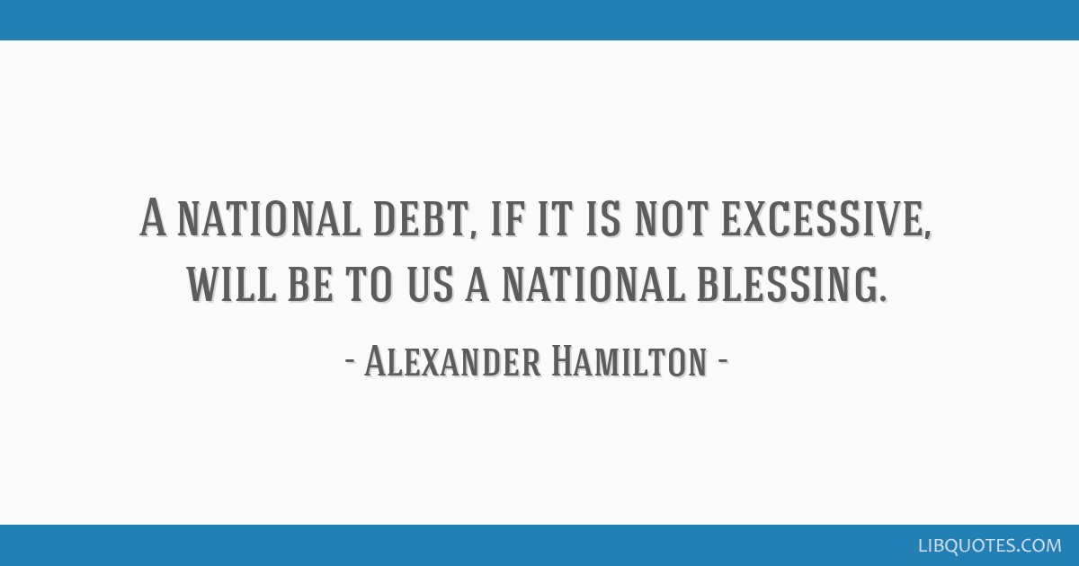 A national debt, if it is not excessive, will be to us a national blessing.