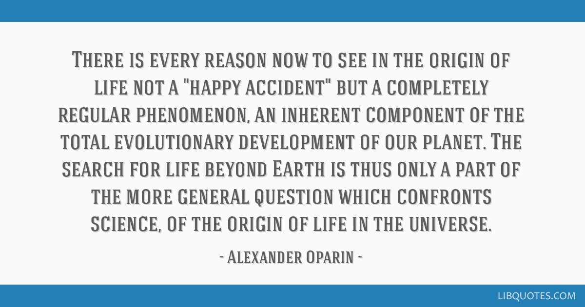 There is every reason now to see in the origin of life not a happy accident but a completely regular phenomenon, an inherent component of the total...