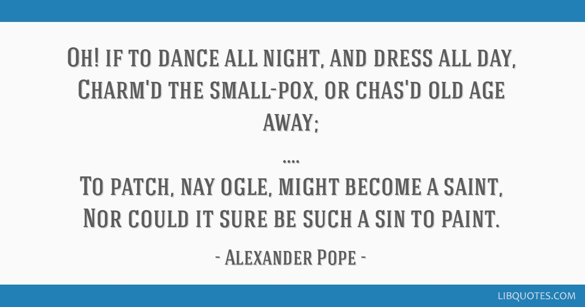 Oh! if to dance all night, and dress all day, Charm'd the