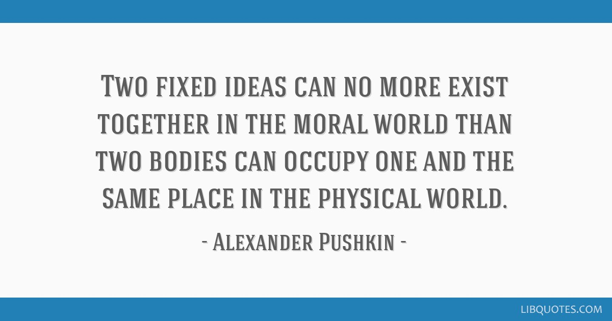 Two fixed ideas can no more exist together in the moral world than two bodies can occupy one and the same place in the physical world.