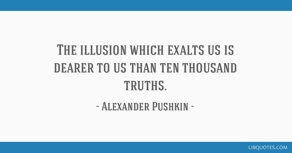 The illusion which exalts us is dearer to us than ten thousand truths.