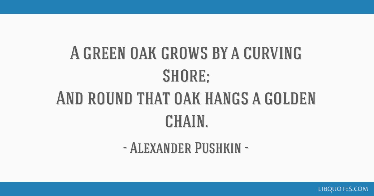 A green oak grows by a curving shore; And round that oak hangs a golden chain.