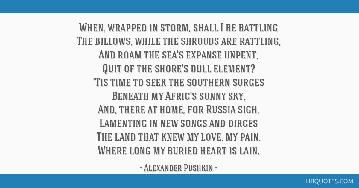 When, wrapped in storm, shall I be battling The billows, while the shrouds are rattling, And roam the sea's expanse unpent, Quit of the shore's dull...