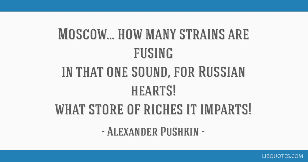Moscow... how many strains are fusing in that one sound, for Russian hearts! what store of riches it imparts!