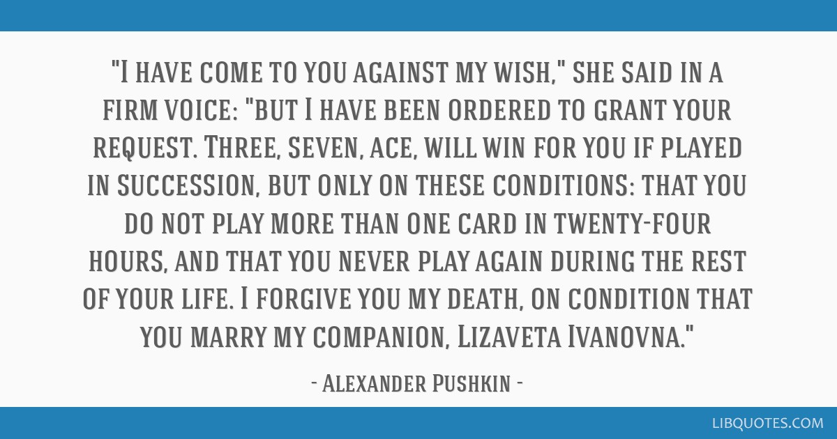 I have come to you against my wish, she said in a firm voice: but I have been ordered to grant your request. Three, seven, ace, will win for you if...