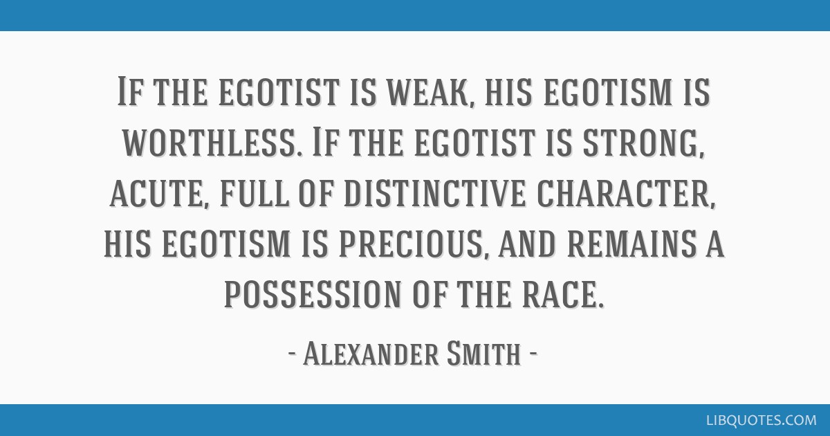 If the egotist is weak, his egotism is worthless. If the egotist is strong, acute, full of distinctive character, his egotism is precious, and...