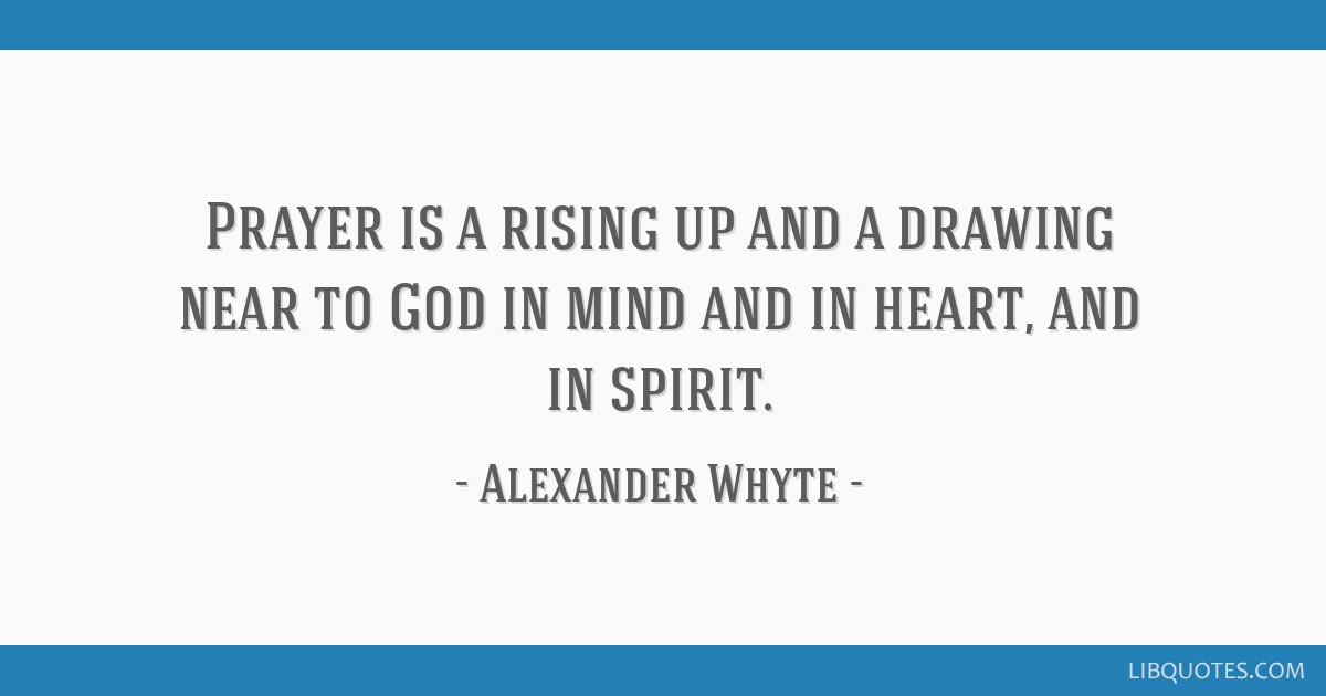 Prayer Is A Rising Up And A Drawing Near To God In Mind And In Heart