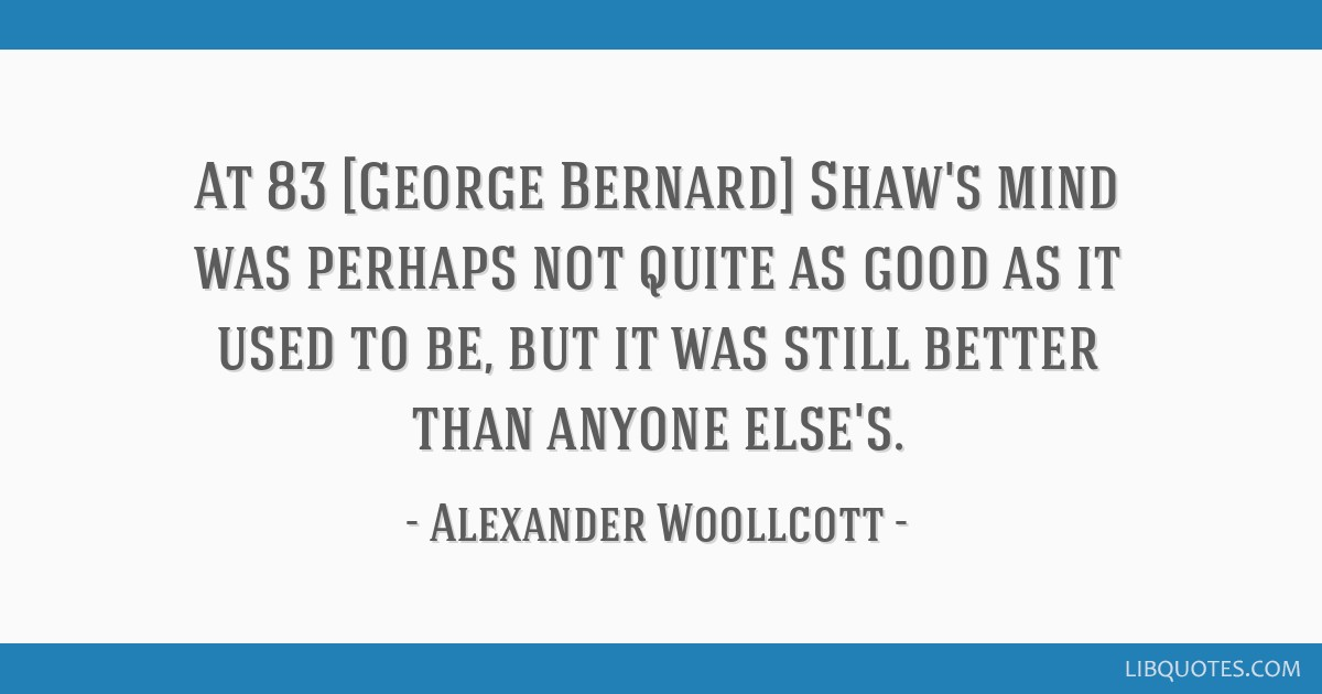 At 83 [George Bernard] Shaw's mind was perhaps not quite as good as it used to be, but it was still better than anyone else's.