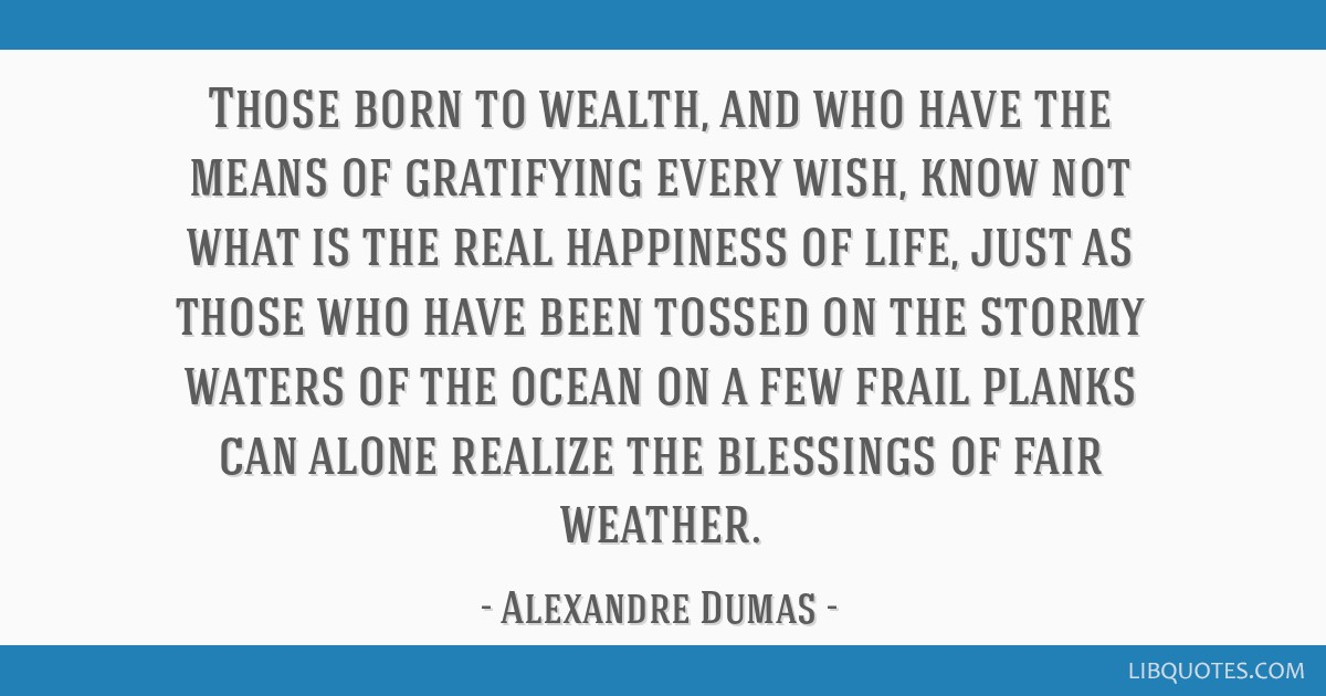 Those born to wealth, and who have the means of gratifying every wish, know not what is the real happiness of life, just as those who have been...